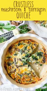 Crustless Mushroom & Tarragon Quiche: This incredibly flavorful quiche features earthy mushrooms, aromatic tarragon, and ultra creamy tarragon ginger cheese. Great for a hearty low-carb meal.